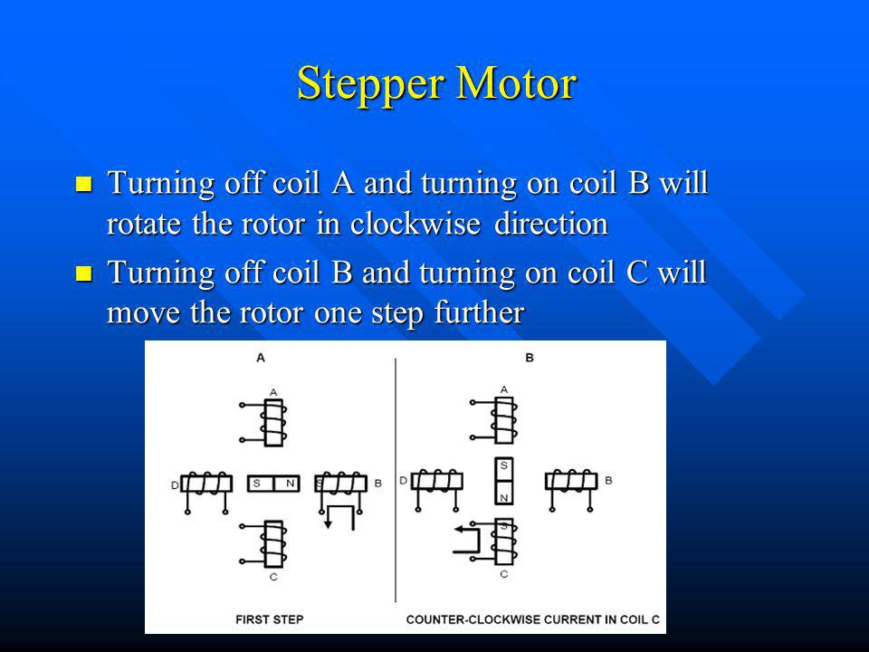 Stepper Motor Turning off coil A and turning on coil B will rotate the rotor in clockwise direction Turning off coil A and turning on coil B will rotate the rotor in clockwise direction Turning off coil B and turning on coil C will move the rotor one step further Turning off coil B and turning on coil C will move the rotor one step further