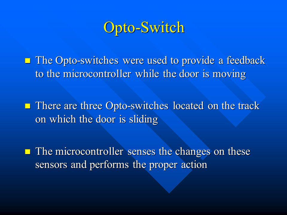 Opto-Switch The Opto-switches were used to provide a feedback to the microcontroller while the door is moving The Opto-switches were used to provide a feedback to the microcontroller while the door is moving There are three Opto-switches located on the track on which the door is sliding There are three Opto-switches located on the track on which the door is sliding The microcontroller senses the changes on these sensors and performs the proper action The microcontroller senses the changes on these sensors and performs the proper action