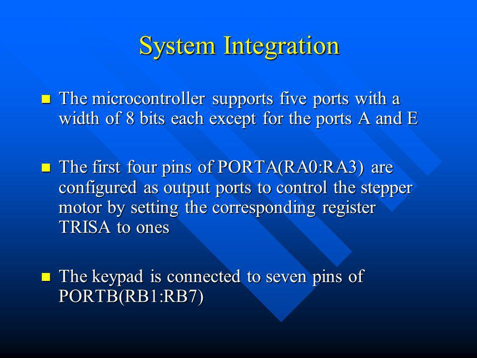 System Integration The microcontroller supports five ports with a width of 8 bits each except for the ports A and E The microcontroller supports five ports with a width of 8 bits each except for the ports A and E The first four pins of PORTA(RA0:RA3) are configured as output ports to control the stepper motor by setting the corresponding register TRISA to ones The first four pins of PORTA(RA0:RA3) are configured as output ports to control the stepper motor by setting the corresponding register TRISA to ones The keypad is connected to seven pins of PORTB(RB1:RB7) The keypad is connected to seven pins of PORTB(RB1:RB7)