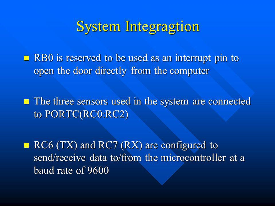 System Integragtion RB0 is reserved to be used as an interrupt pin to open the door directly from the computer RB0 is reserved to be used as an interrupt pin to open the door directly from the computer The three sensors used in the system are connected to PORTC(RC0:RC2) The three sensors used in the system are connected to PORTC(RC0:RC2) RC6 (TX) and RC7 (RX) are configured to send/receive data to/from the microcontroller at a baud rate of 9600 RC6 (TX) and RC7 (RX) are configured to send/receive data to/from the microcontroller at a baud rate of 9600