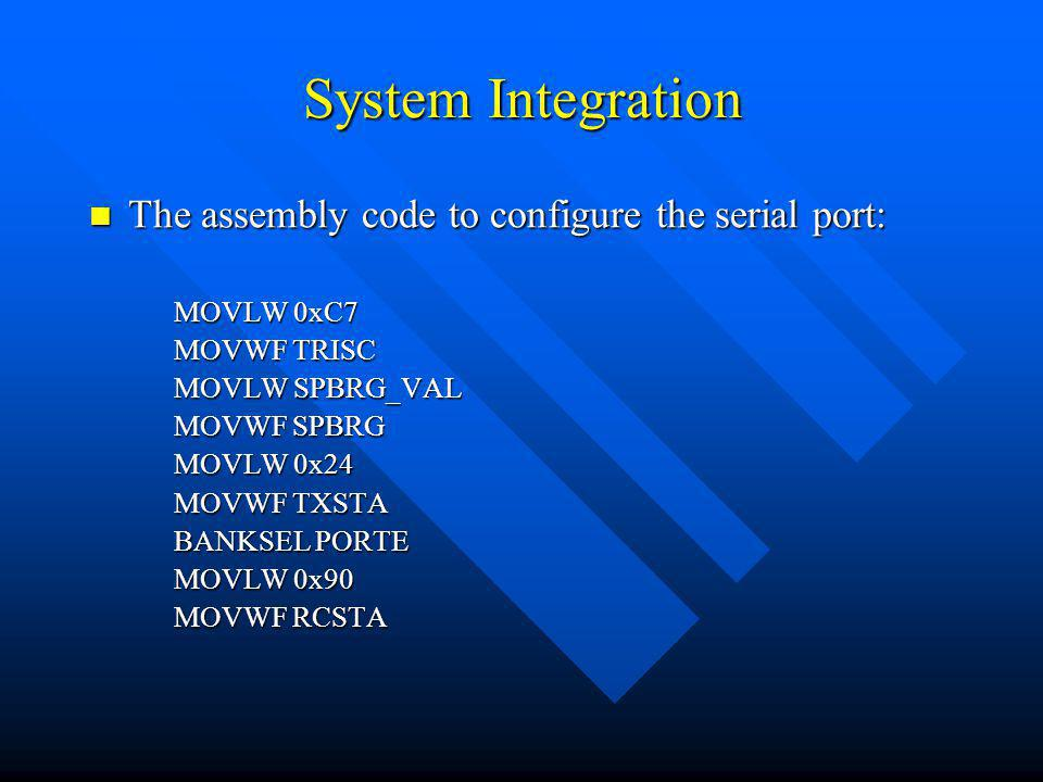 System Integration The assembly code to configure the serial port: The assembly code to configure the serial port: MOVLW 0xC7 MOVWF TRISC MOVLW SPBRG_VAL MOVWF SPBRG MOVLW 0x24 MOVWF TXSTA BANKSEL PORTE MOVLW 0x90 MOVWF RCSTA