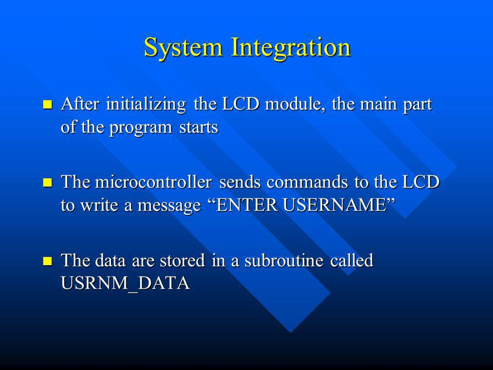 System Integration After initializing the LCD module, the main part of the program starts After initializing the LCD module, the main part of the program starts The microcontroller sends commands to the LCD to write a message ENTER USERNAME The microcontroller sends commands to the LCD to write a message ENTER USERNAME The data are stored in a subroutine called USRNM_DATA The data are stored in a subroutine called USRNM_DATA