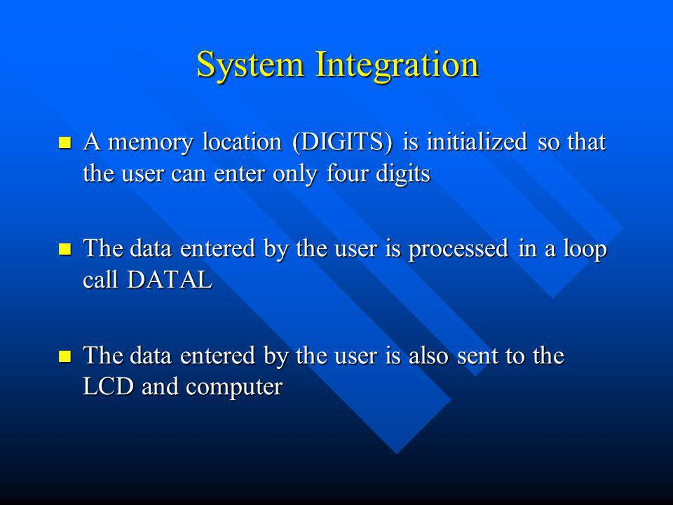 System Integration A memory location (DIGITS) is initialized so that the user can enter only four digits A memory location (DIGITS) is initialized so