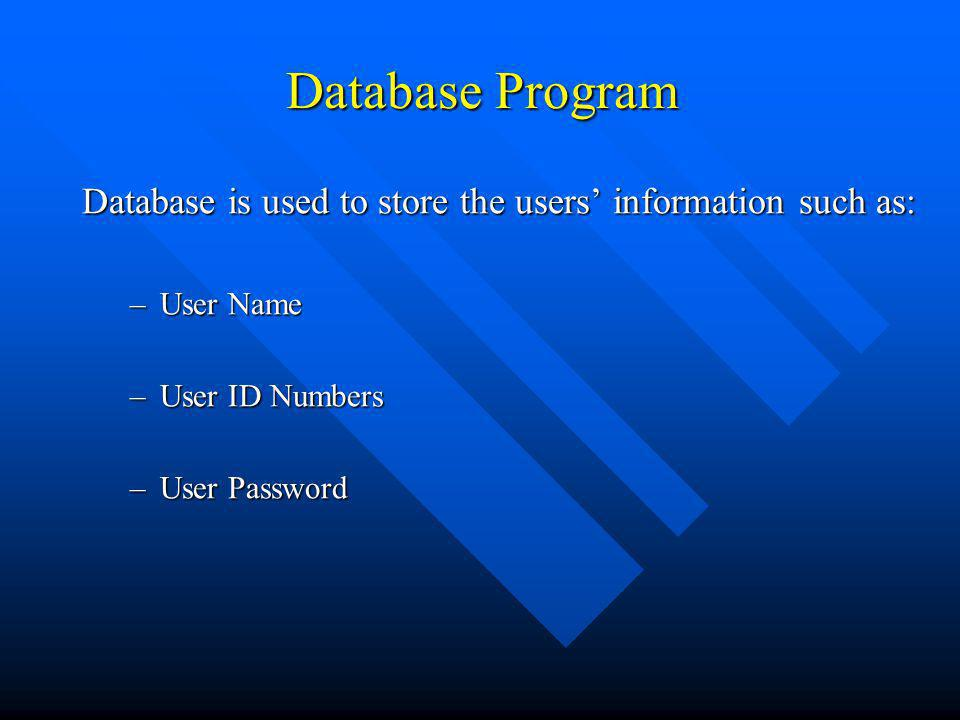 Database Program Database is used to store the users information such as: –User Name –User ID Numbers –User Password