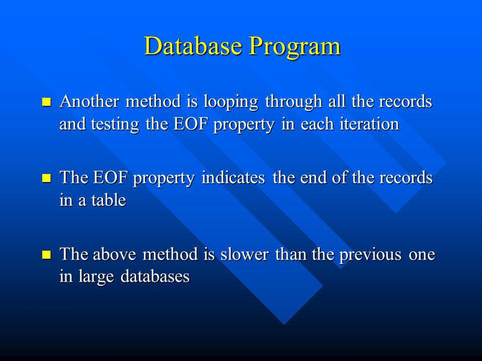 Database Program Another method is looping through all the records and testing the EOF property in each iteration Another method is looping through all the records and testing the EOF property in each iteration The EOF property indicates the end of the records in a table The EOF property indicates the end of the records in a table The above method is slower than the previous one in large databases The above method is slower than the previous one in large databases