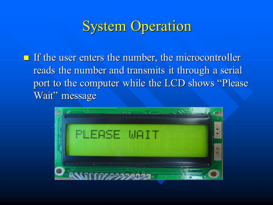 System Operation If the user enters the number, the microcontroller reads the number and transmits it through a serial port to the computer while the LCD shows Please Wait message If the user enters the number, the microcontroller reads the number and transmits it through a serial port to the computer while the LCD shows Please Wait message