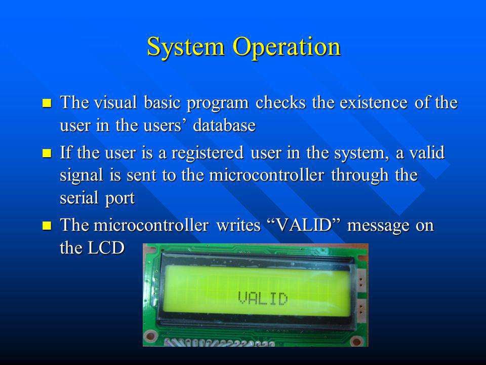 System Operation The visual basic program checks the existence of the user in the users database The visual basic program checks the existence of the user in the users database If the user is a registered user in the system, a valid signal is sent to the microcontroller through the serial port If the user is a registered user in the system, a valid signal is sent to the microcontroller through the serial port The microcontroller writes VALID message on the LCD The microcontroller writes VALID message on the LCD