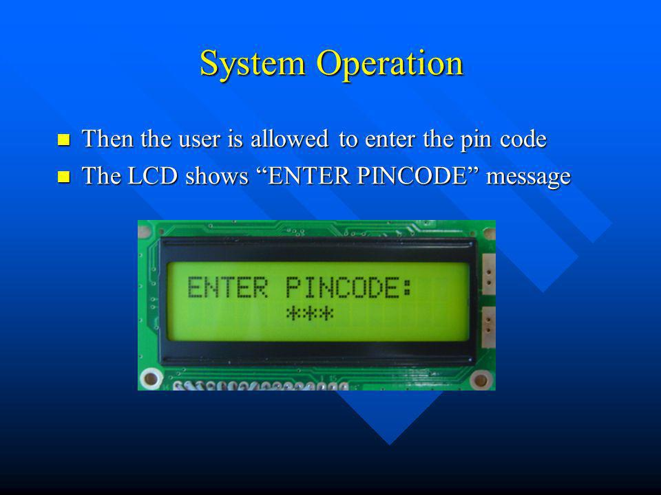 System Operation Then the user is allowed to enter the pin code Then the user is allowed to enter the pin code The LCD shows ENTER PINCODE message The LCD shows ENTER PINCODE message