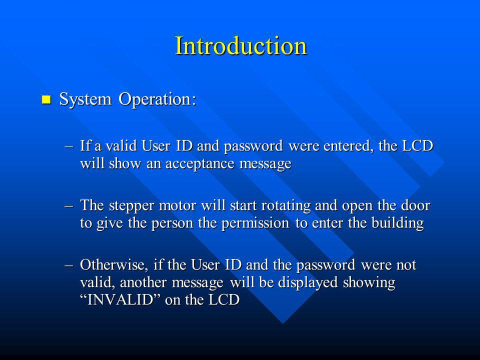 Introduction System Operation: System Operation: –If a valid User ID and password were entered, the LCD will show an acceptance message –The stepper m