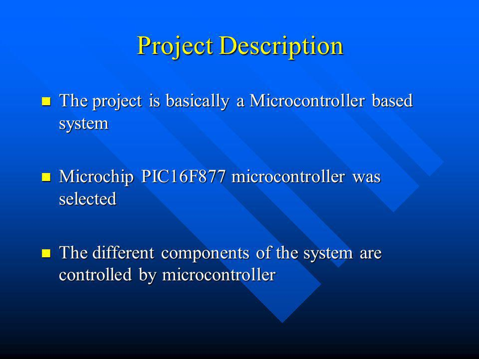 Project Description The project is basically a Microcontroller based system The project is basically a Microcontroller based system Microchip PIC16F877 microcontroller was selected Microchip PIC16F877 microcontroller was selected The different components of the system are controlled by microcontroller The different components of the system are controlled by microcontroller