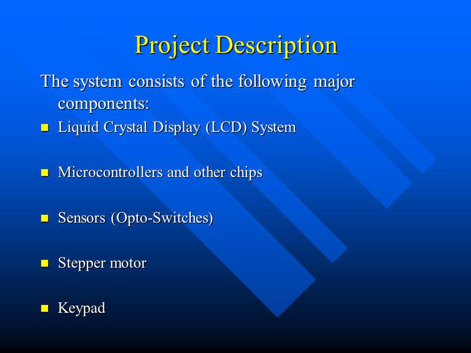 Project Description The system consists of the following major components: Liquid Crystal Display (LCD) System Liquid Crystal Display (LCD) System Microcontrollers and other chips Microcontrollers and other chips Sensors (Opto-Switches) Sensors (Opto-Switches) Stepper motor Stepper motor Keypad Keypad