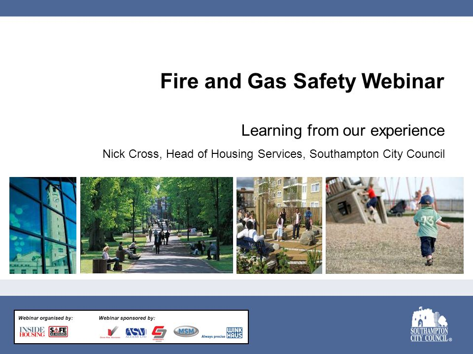 Fire and Gas Safety Webinar Learning from our experience Nick Cross, Head of Housing Services, Southampton City Council