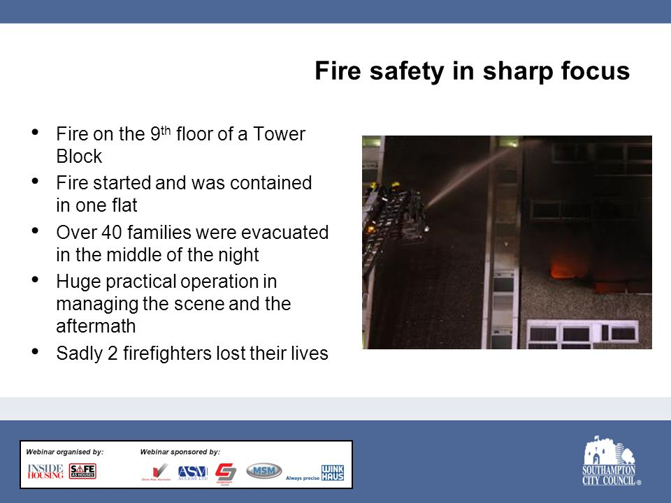 Fire safety in sharp focus Fire on the 9 th floor of a Tower Block Fire started and was contained in one flat Over 40 families were evacuated in the middle of the night Huge practical operation in managing the scene and the aftermath Sadly 2 firefighters lost their lives