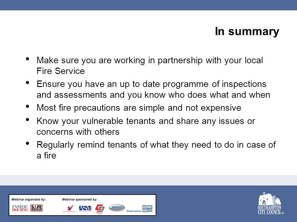 In summary Make sure you are working in partnership with your local Fire Service Ensure you have an up to date programme of inspections and assessments and you know who does what and when Most fire precautions are simple and not expensive Know your vulnerable tenants and share any issues or concerns with others Regularly remind tenants of what they need to do in case of a fire