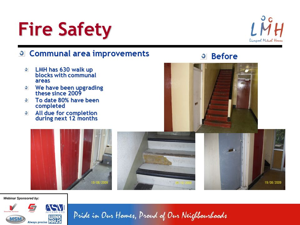 Fire Safety Communal area improvements LMH has 630 walk up blocks with communal areas We have been upgrading these since 2009 To date 80% have been completed All due for completion during next 12 months Before