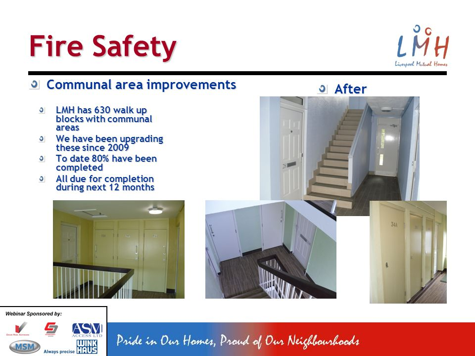 Fire Safety Communal area improvements LMH has 630 walk up blocks with communal areas We have been upgrading these since 2009 To date 80% have been completed All due for completion during next 12 months After