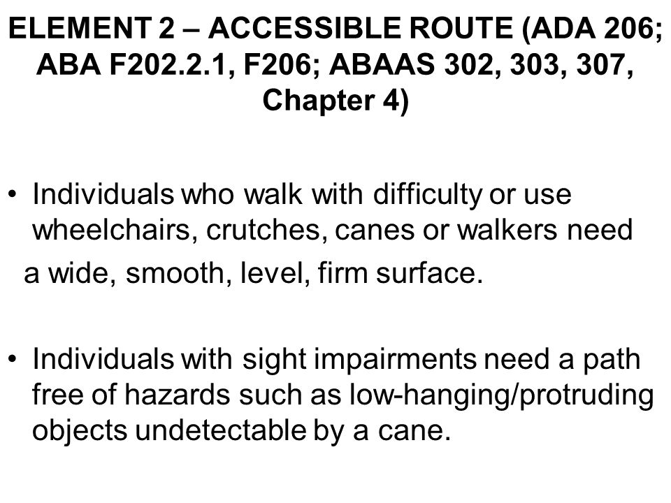 Individuals who walk with difficulty or use wheelchairs, crutches, canes or walkers need a wide, smooth, level, firm surface.