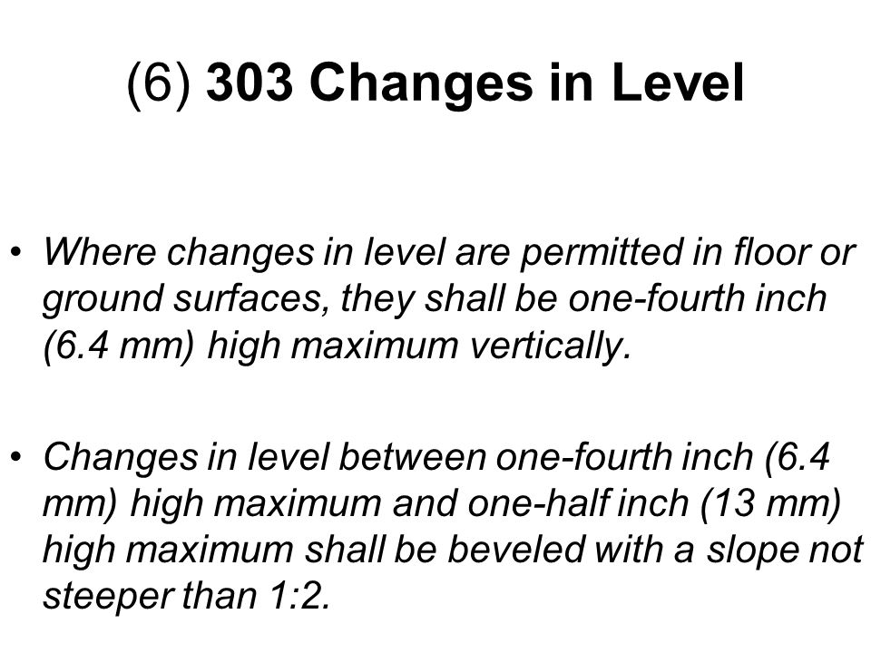 Where changes in level are permitted in floor or ground surfaces, they shall be one-fourth inch (6.4 mm) high maximum vertically. Changes in level bet
