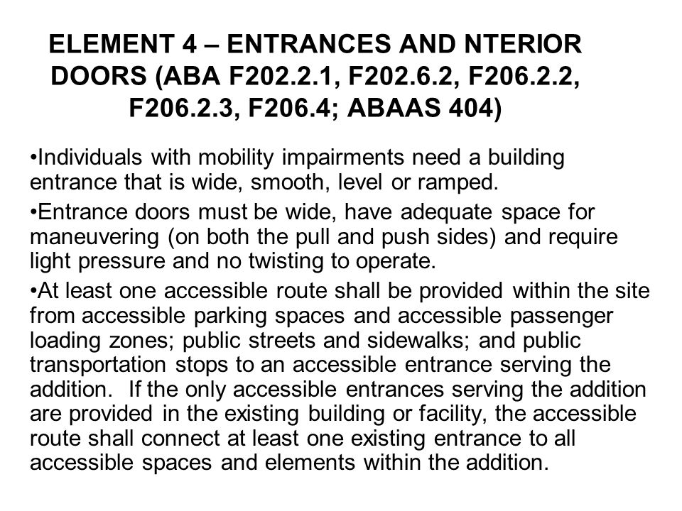 ELEMENT 4 – ENTRANCES AND NTERIOR DOORS (ABA F202.2.1, F202.6.2, F206.2.2, F206.2.3, F206.4; ABAAS 404) Individuals with mobility impairments need a building entrance that is wide, smooth, level or ramped.