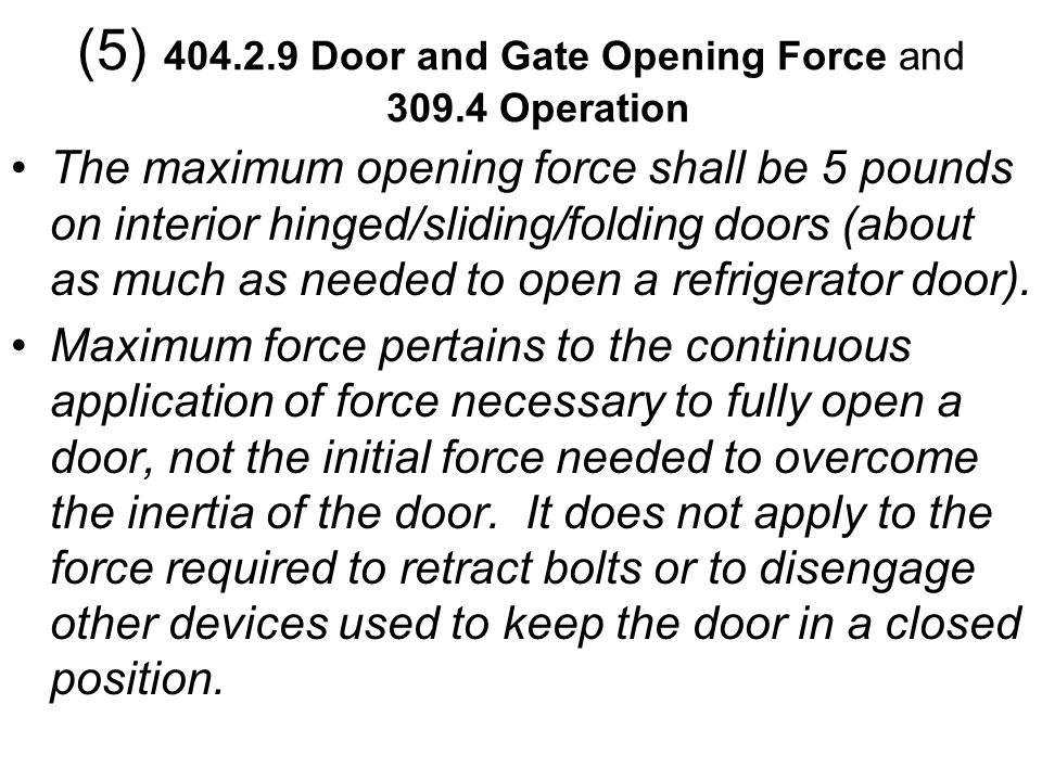 The maximum opening force shall be 5 pounds on interior hinged/sliding/folding doors (about as much as needed to open a refrigerator door). Maximum fo