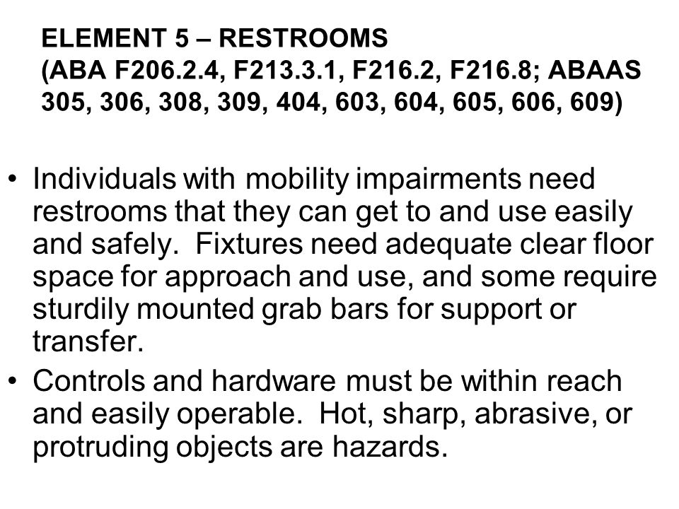 Individuals with mobility impairments need restrooms that they can get to and use easily and safely. Fixtures need adequate clear floor space for appr