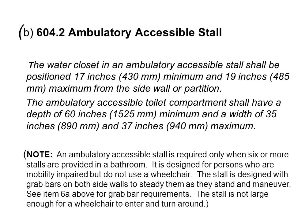 T he water closet in an ambulatory accessible stall shall be positioned 17 inches (430 mm) minimum and 19 inches (485 mm) maximum from the side wall or partition.