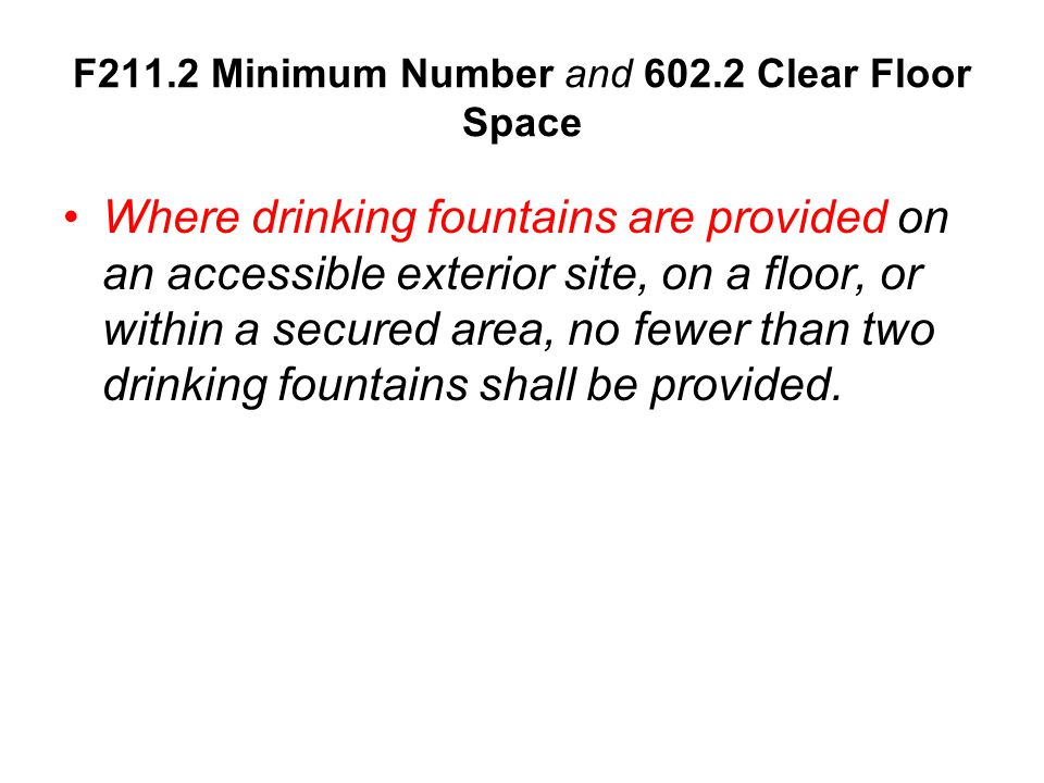 Where drinking fountains are provided on an accessible exterior site, on a floor, or within a secured area, no fewer than two drinking fountains shall be provided.