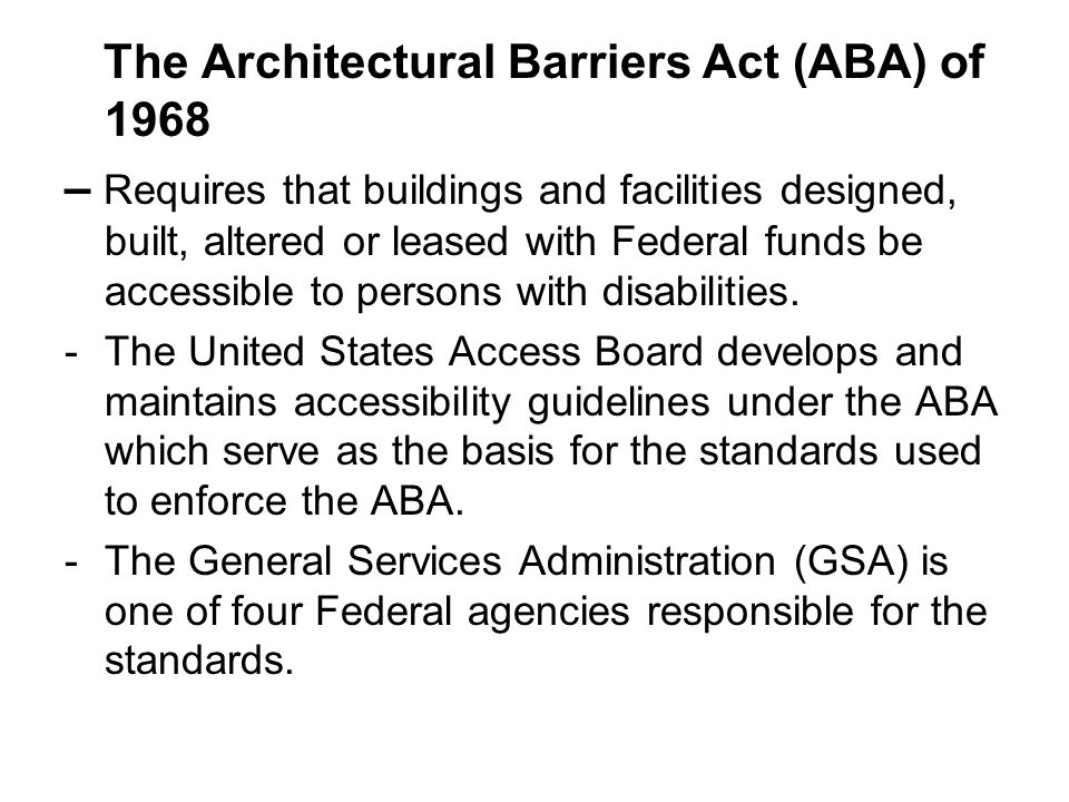 The Architectural Barriers Act (ABA) of 1968 – Requires that buildings and facilities designed, built, altered or leased with Federal funds be accessi