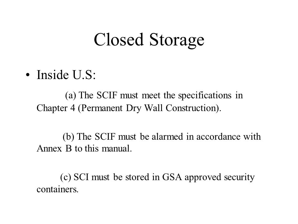 Closed Storage Inside U.S: (a) The SCIF must meet the specifications in Chapter 4 (Permanent Dry Wall Construction). (b) The SCIF must be alarmed in a