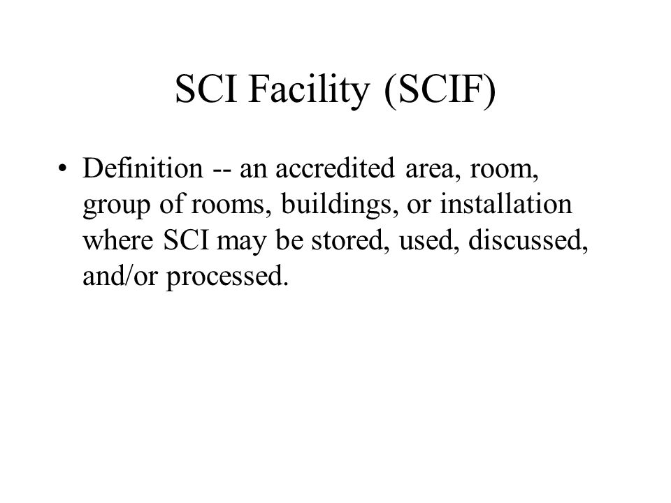 SCI Facility (SCIF) Definition -- an accredited area, room, group of rooms, buildings, or installation where SCI may be stored, used, discussed, and/o