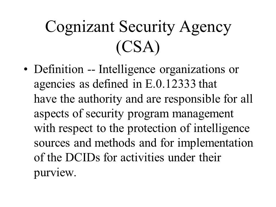 Cognizant Security Agency (CSA) Definition -- Intelligence organizations or agencies as defined in E.0.12333 that have the authority and are responsib