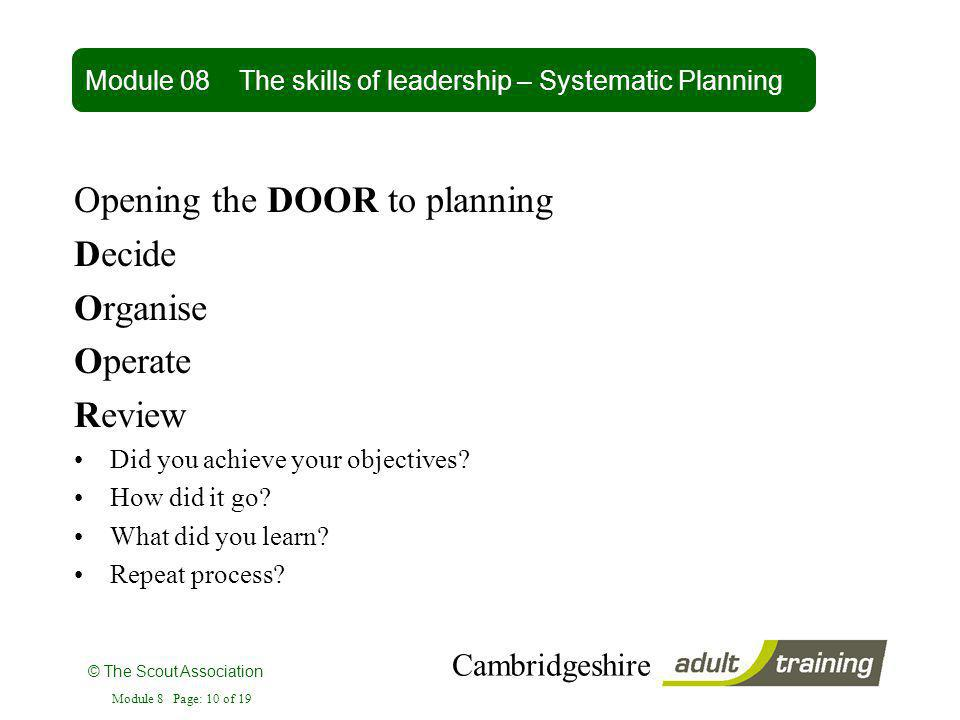 © The Scout Association Cambridgeshire Module 8 Page: 10 of 19 Opening the DOOR to planning Decide Organise Operate Review Did you achieve your object