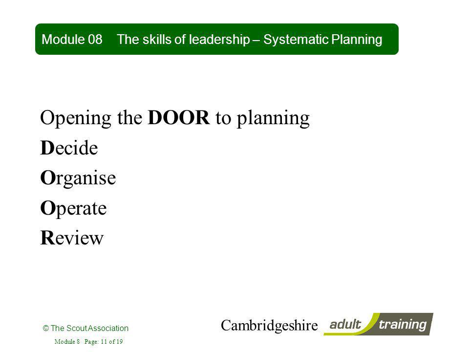© The Scout Association Cambridgeshire Module 8 Page: 11 of 19 Opening the DOOR to planning Decide Organise Operate Review Module 08 The skills of lea