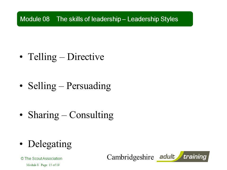 © The Scout Association Cambridgeshire Module 8 Page: 15 of 19 Telling – Directive Selling – Persuading Sharing – Consulting Delegating Module 08 The