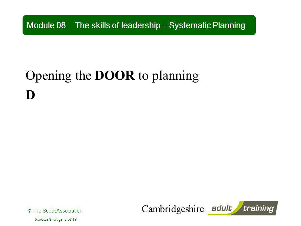 © The Scout Association Cambridgeshire Module 8 Page: 3 of 19 Opening the DOOR to planning D Module 08 The skills of leadership – Systematic Planning