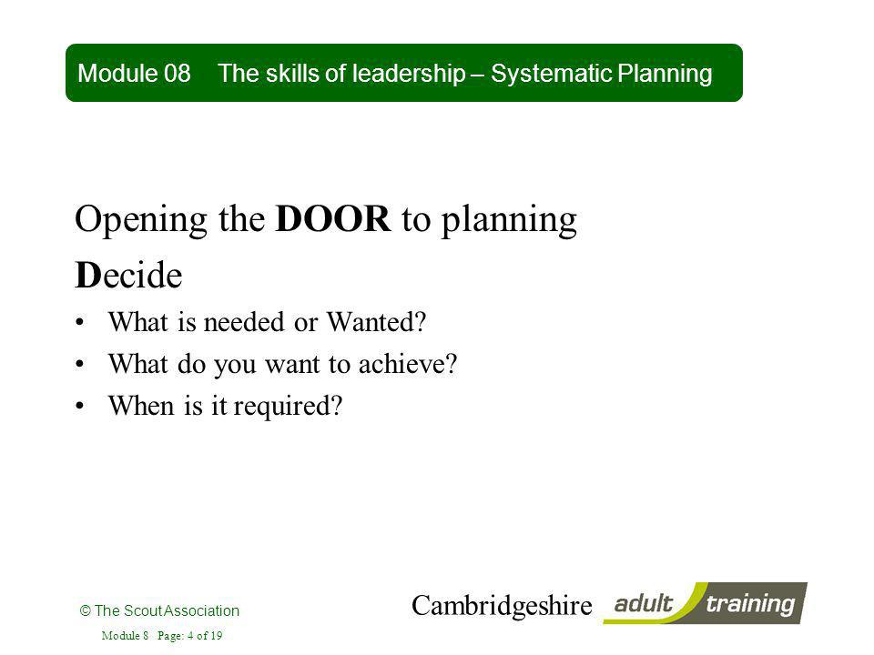 © The Scout Association Cambridgeshire Module 8 Page: 4 of 19 Opening the DOOR to planning Decide What is needed or Wanted? What do you want to achiev