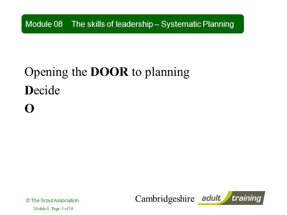 © The Scout Association Cambridgeshire Module 8 Page: 5 of 19 Opening the DOOR to planning Decide O Module 08 The skills of leadership – Systematic Pl