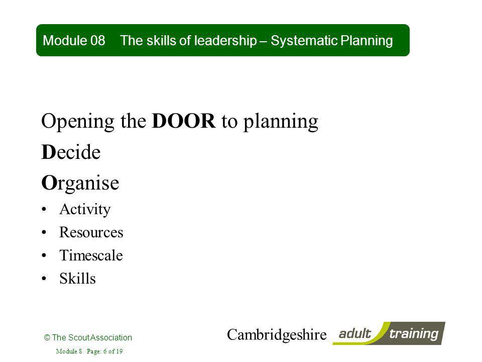 © The Scout Association Cambridgeshire Module 8 Page: 6 of 19 Opening the DOOR to planning Decide Organise Activity Resources Timescale Skills Module