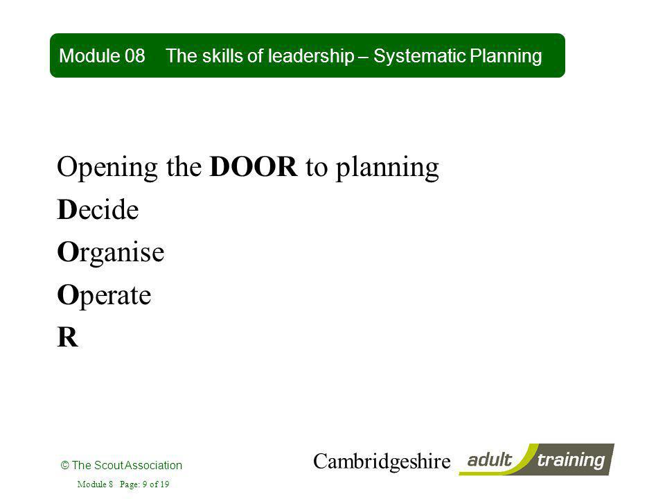 © The Scout Association Cambridgeshire Module 8 Page: 9 of 19 Opening the DOOR to planning Decide Organise Operate R Module 08 The skills of leadershi
