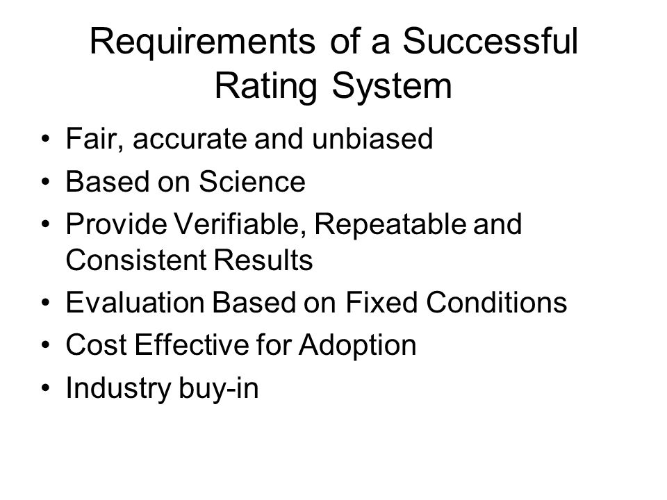 Requirements of a Successful Rating System Fair, accurate and unbiased Based on Science Provide Verifiable, Repeatable and Consistent Results Evaluati