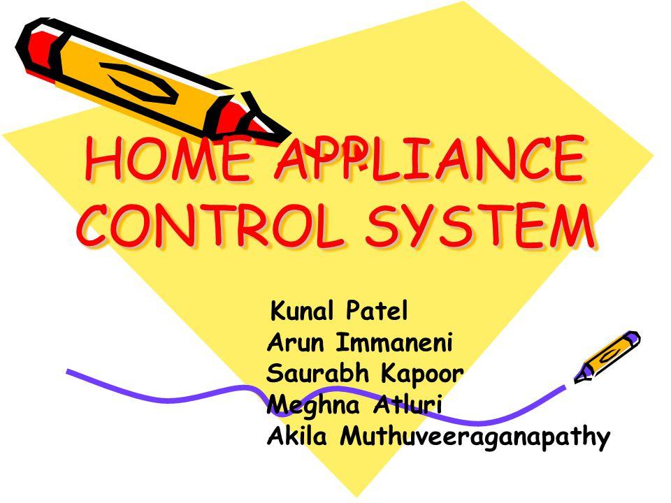 HOME APPLIANCE CONTROL SYSTEM HOME APPLIANCE CONTROL SYSTEM Kunal Patel Arun Immaneni Saurabh Kapoor Meghna Atluri Akila Muthuveeraganapathy