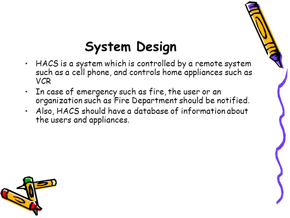 System Design HACS is a system which is controlled by a remote system such as a cell phone, and controls home appliances such as VCR In case of emergency such as fire, the user or an organization such as Fire Department should be notified.
