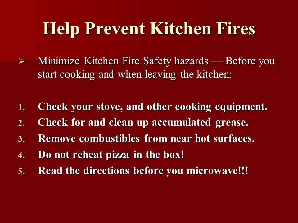 Help Prevent Kitchen Fires Minimize Kitchen Fire Safety hazards Before you start cooking and when leaving the kitchen: Minimize Kitchen Fire Safety hazards Before you start cooking and when leaving the kitchen: 1.