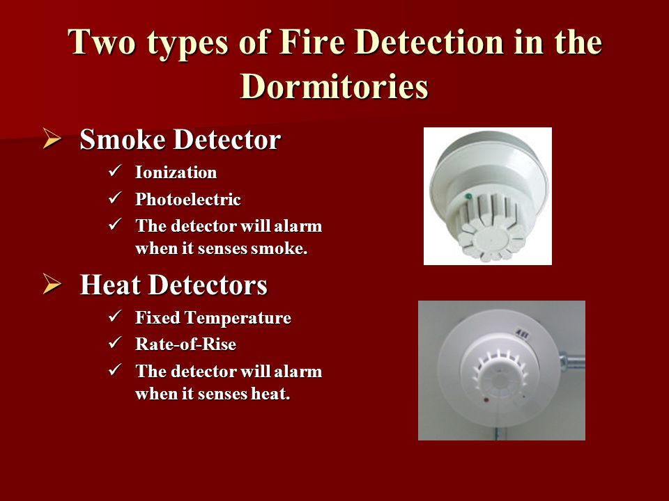Two types of Fire Detection in the Dormitories Smoke Detector Smoke Detector Ionization Ionization Photoelectric Photoelectric The detector will alarm when it senses smoke.