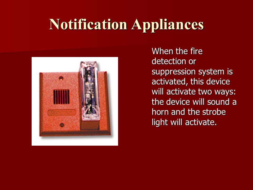 Notification Appliances When the fire detection or suppression system is activated, this device will activate two ways: the device will sound a horn and the strobe light will activate.