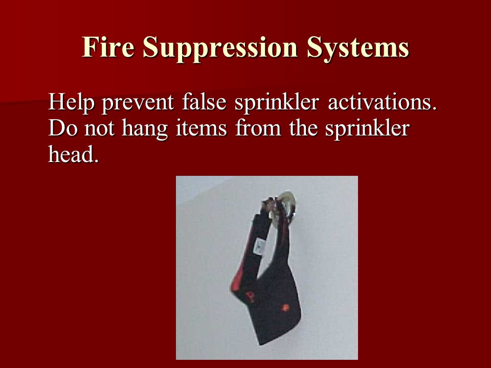 Fire Suppression Systems Help prevent false sprinkler activations. Do not hang items from the sprinkler head.