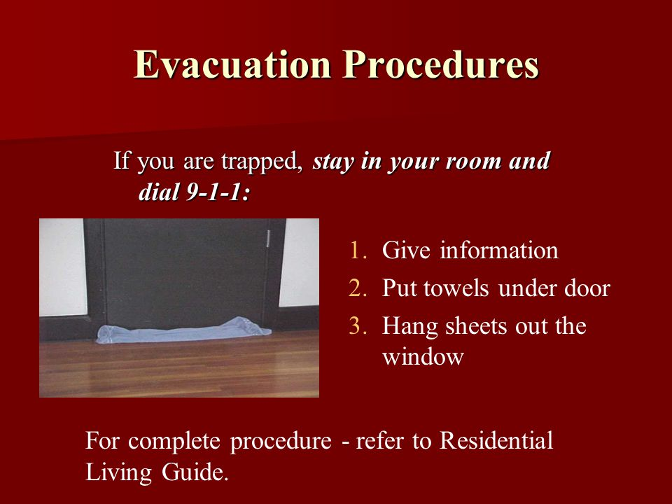 Evacuation Procedures If you are trapped, stay in your room and dial 9-1-1: 1.Give information 2.Put towels under door 3.Hang sheets out the window For complete procedure - refer to Residential Living Guide.
