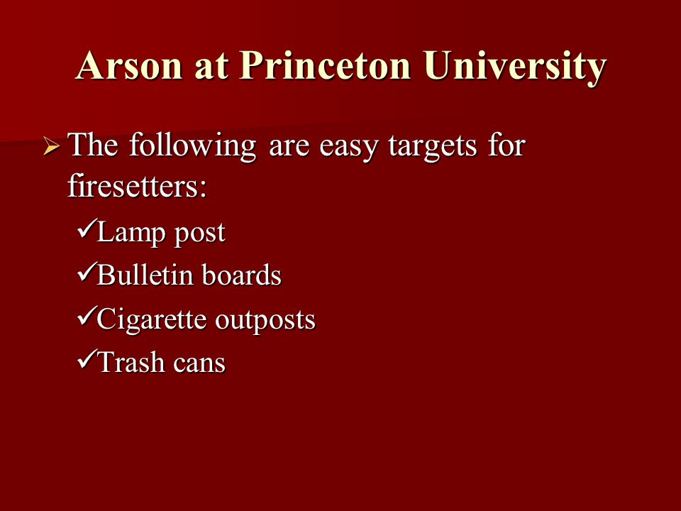Arson at Princeton University The following are easy targets for firesetters: The following are easy targets for firesetters: Lamp post Lamp post Bulletin boards Bulletin boards Cigarette outposts Cigarette outposts Trash cans Trash cans