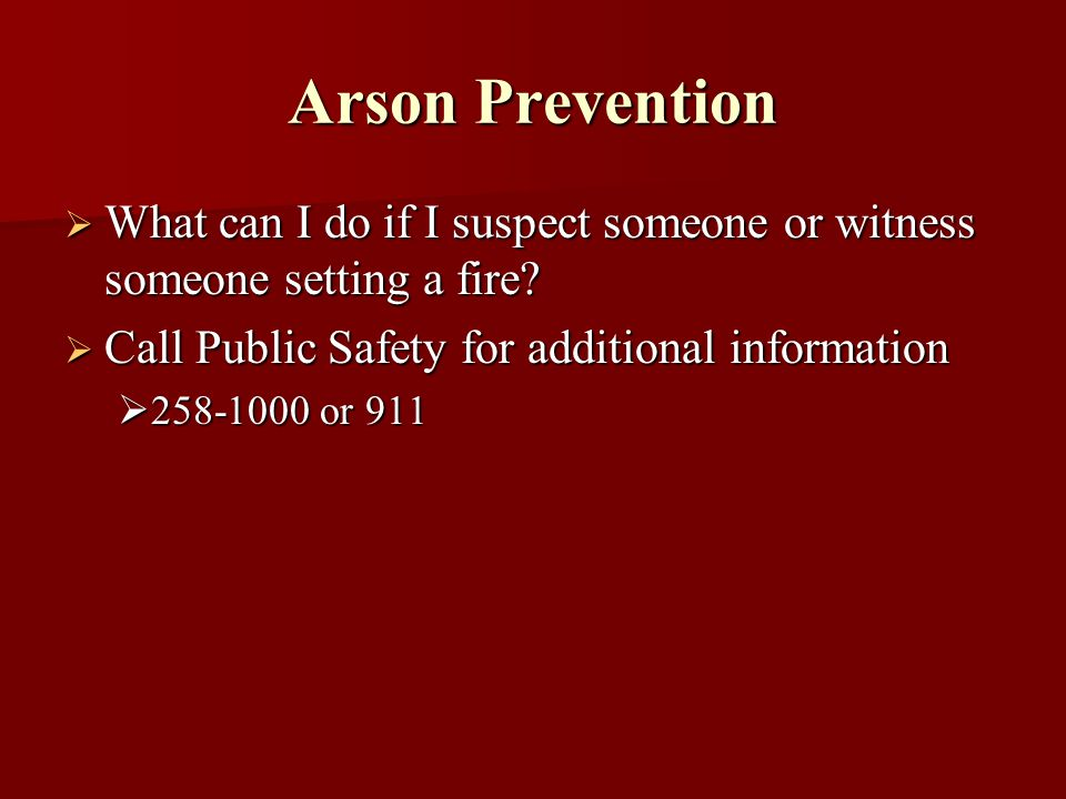 Arson Prevention What can I do if I suspect someone or witness someone setting a fire? What can I do if I suspect someone or witness someone setting a