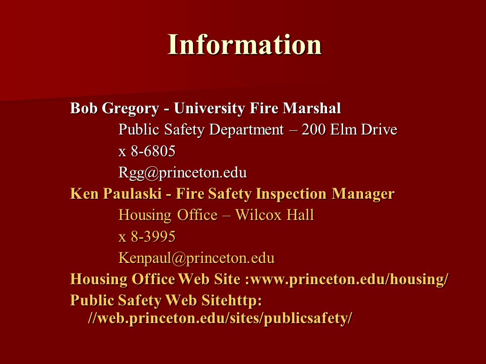 Information Bob Gregory - University Fire Marshal Public Safety Department – 200 Elm Drive x 8-6805 Rgg@princeton.edu Ken Paulaski - Fire Safety Inspection Manager Housing Office – Wilcox Hall x 8-3995 Kenpaul@princeton.edu Housing Office Web Site :www.princeton.edu/housing/ Public Safety Web Sitehttp: //web.princeton.edu/sites/publicsafety/